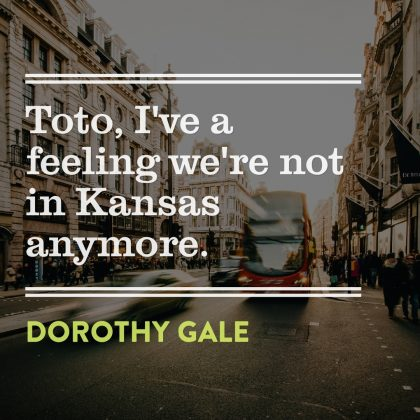 Dorothy to Toto: Not in Kansas